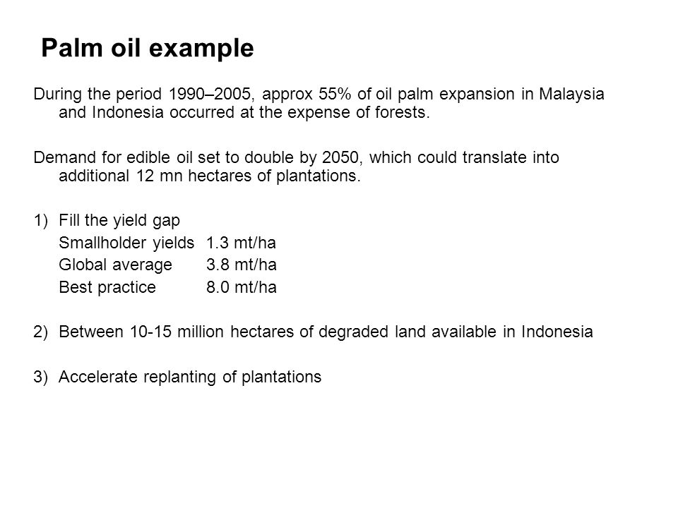 Palm oil example During the period 1990–2005, approx 55% of oil palm expansion in Malaysia and Indonesia occurred at the expense of forests. Demand fo