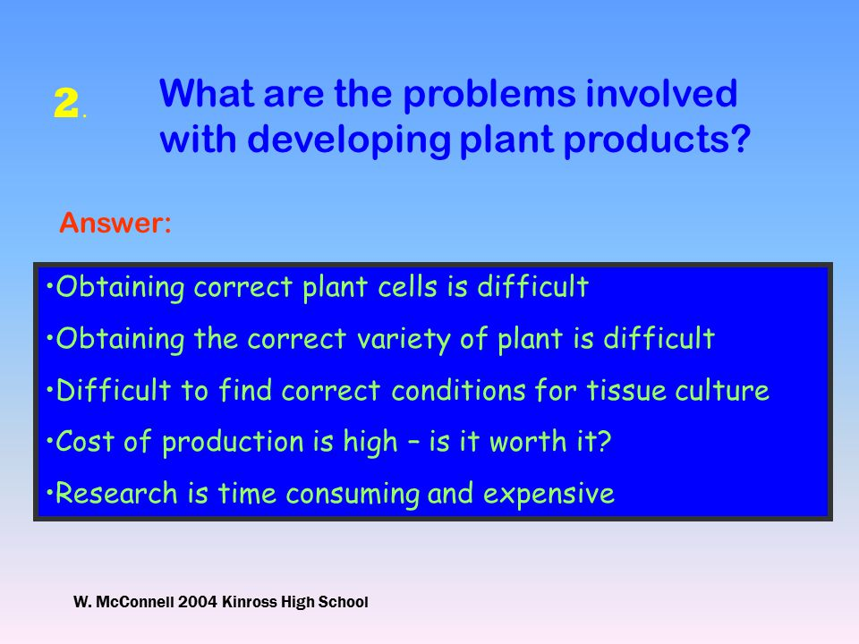 W. McConnell 2004 Kinross High School 2.2. What are the problems involved with developing plant products? Answer: Obtaining correct plant cells is dif
