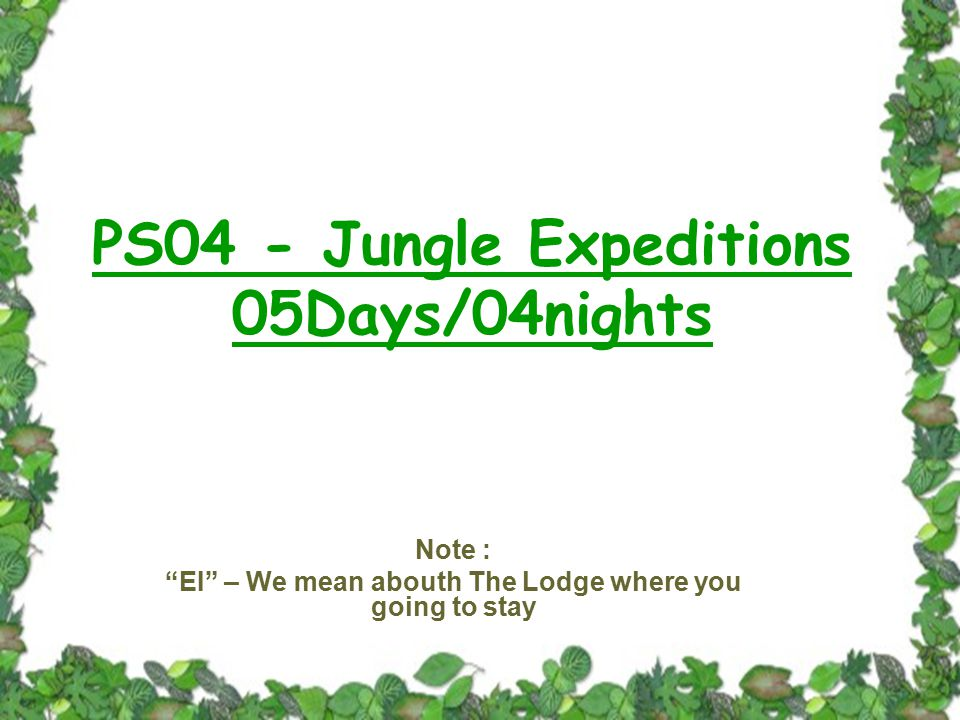 PS04 - Jungle Expeditions 05Days/04nights Note : EI – We mean abouth The Lodge where you going to stay