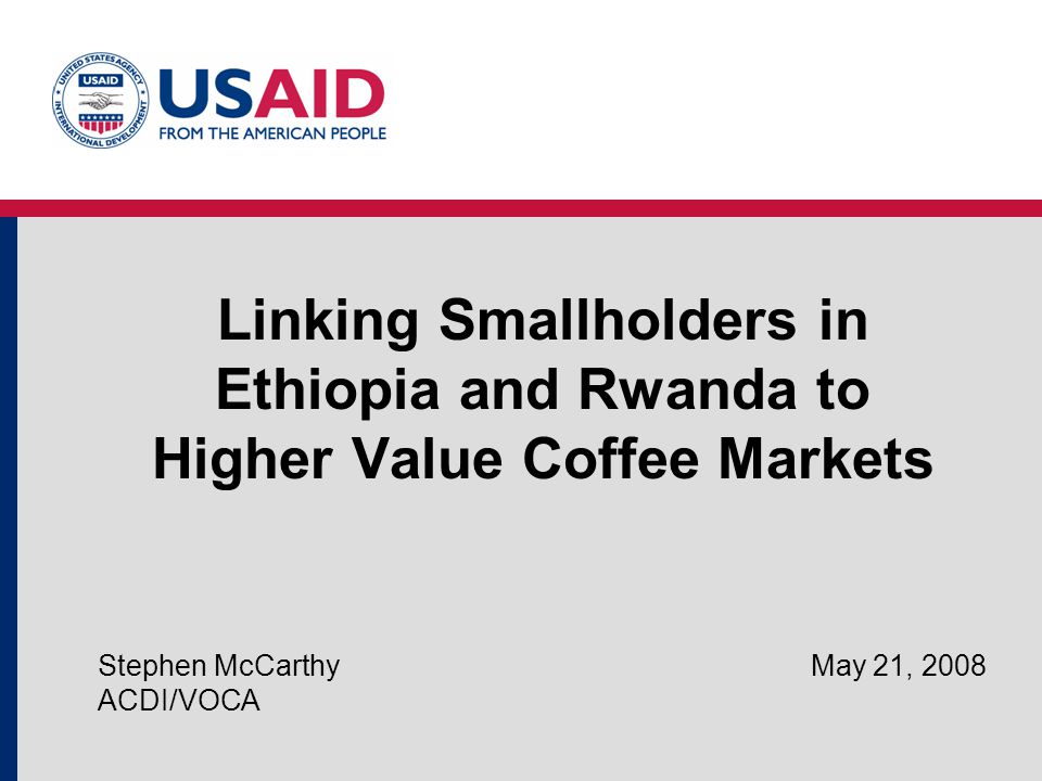Linking Smallholders in Ethiopia and Rwanda to Higher Value Coffee Markets Stephen McCarthy May 21, 2008 ACDI/VOCA