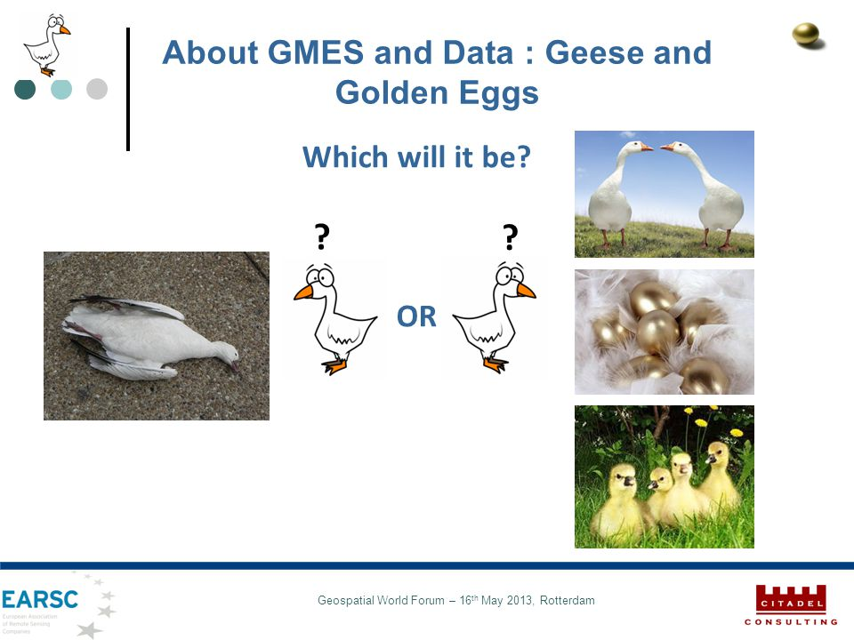 Geospatial World Forum – 16 th May 2013, Rotterdam About GMES and Data : Geese and Golden Eggs Which will it be.