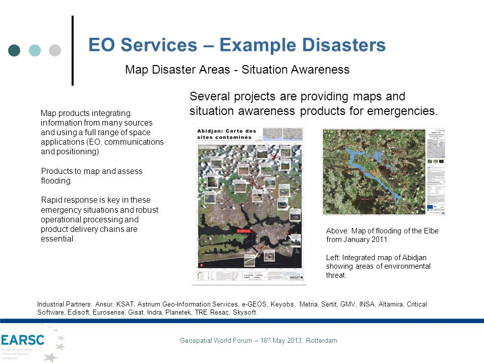 Geospatial World Forum – 16 th May 2013, Rotterdam EO Services – Example Disasters Several projects are providing maps and situation awareness products for emergencies.