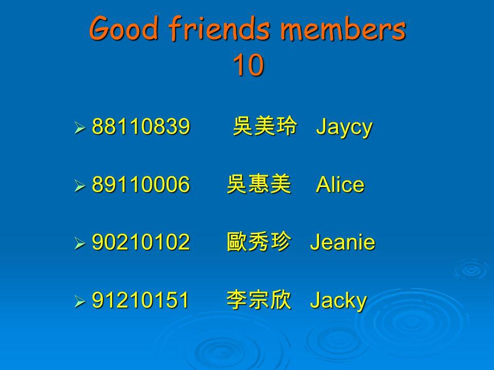 Good friends members 10  88110839 吳美玲 Jaycy  89110006 吳惠美 Alice  90210102 歐秀珍 Jeanie  91210151 李宗欣 Jacky
