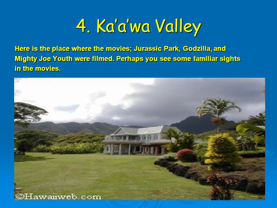 4. Ka'a'wa Valley Here is the place where the movies; Jurassic Park, Godzilla, and Mighty Joe Youth were filmed. Perhaps you see some familiar sights