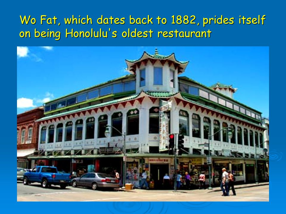 Wo Fat, which dates back to 1882, prides itself on being Honolulu s oldest restaurant