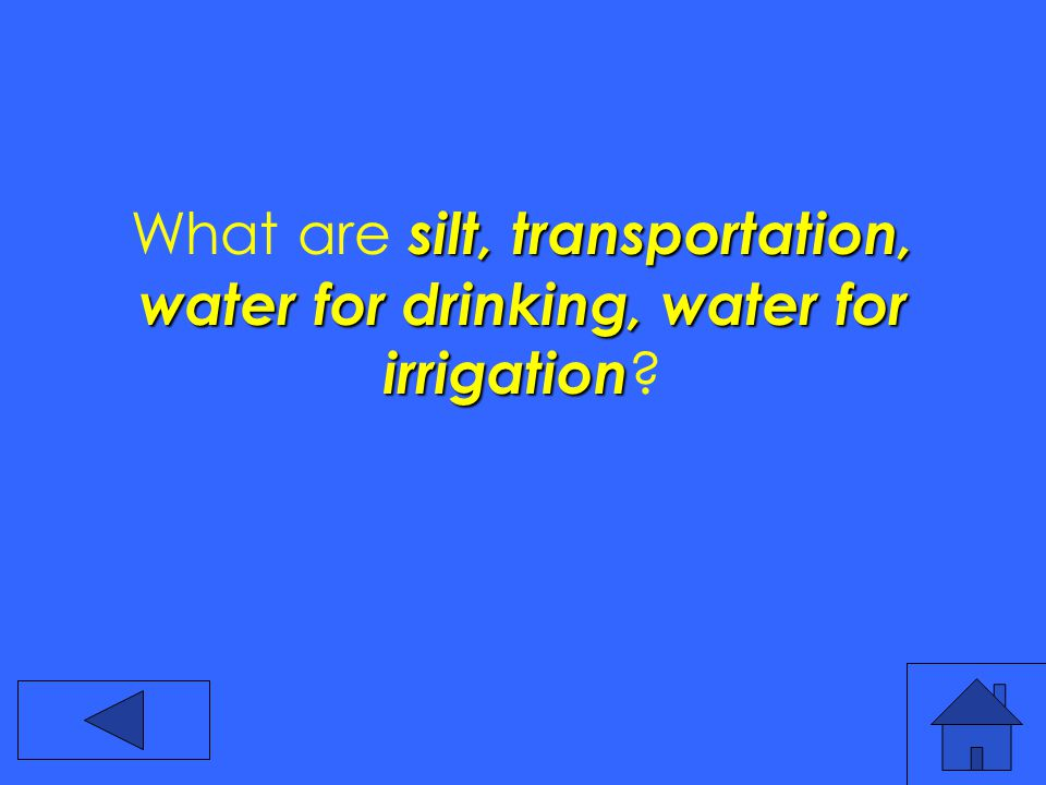 silt, transportation, water for drinking, water for irrigation What are silt, transportation, water for drinking, water for irrigation