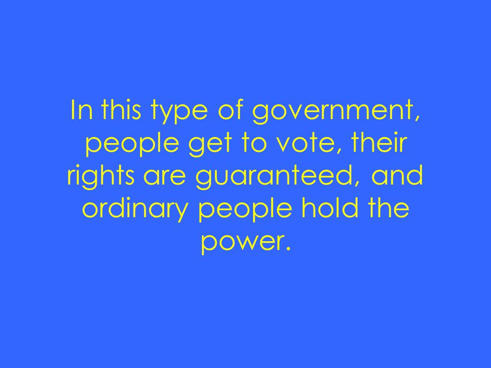 In this type of government, people get to vote, their rights are guaranteed, and ordinary people hold the power.