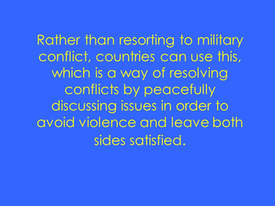 Rather than resorting to military conflict, countries can use this, which is a way of resolving conflicts by peacefully discussing issues in order to avoid violence and leave both sides satisfied.