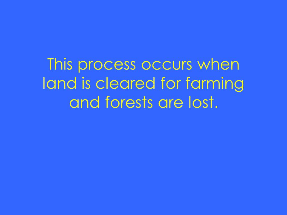 This process occurs when land is cleared for farming and forests are lost.