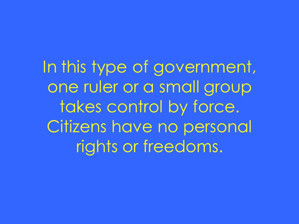 In this type of government, one ruler or a small group takes control by force.