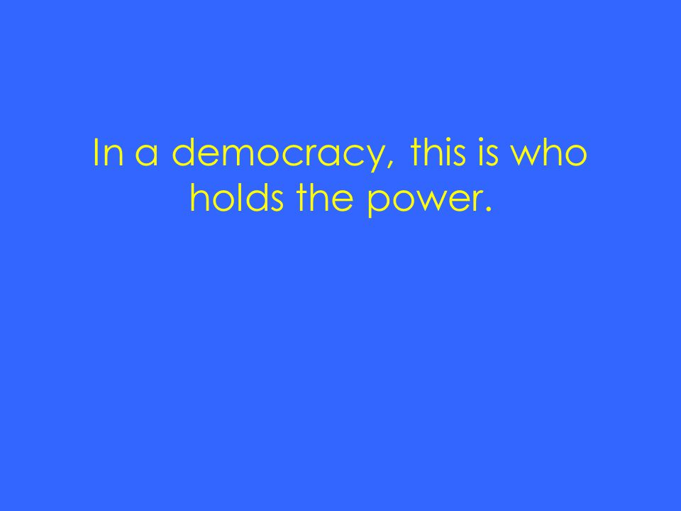 In a democracy, this is who holds the power.