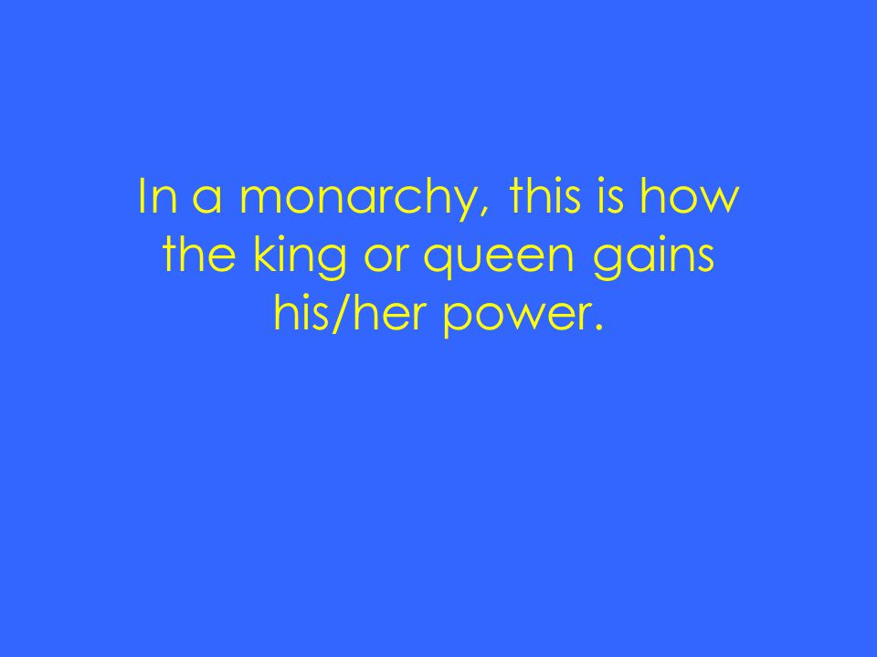 In a monarchy, this is how the king or queen gains his/her power.