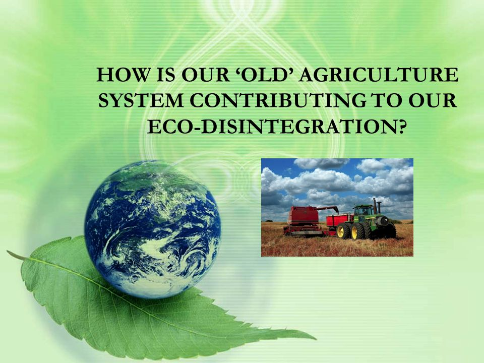 HOW IS OUR 'OLD' AGRICULTURE SYSTEM CONTRIBUTING TO OUR ECO-DISINTEGRATION?