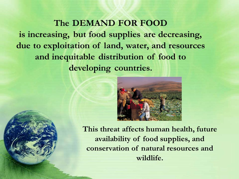 The DEMAND FOR FOOD is increasing, but food supplies are decreasing, due to exploitation of land, water, and resources and inequitable distribution of food to developing countries.