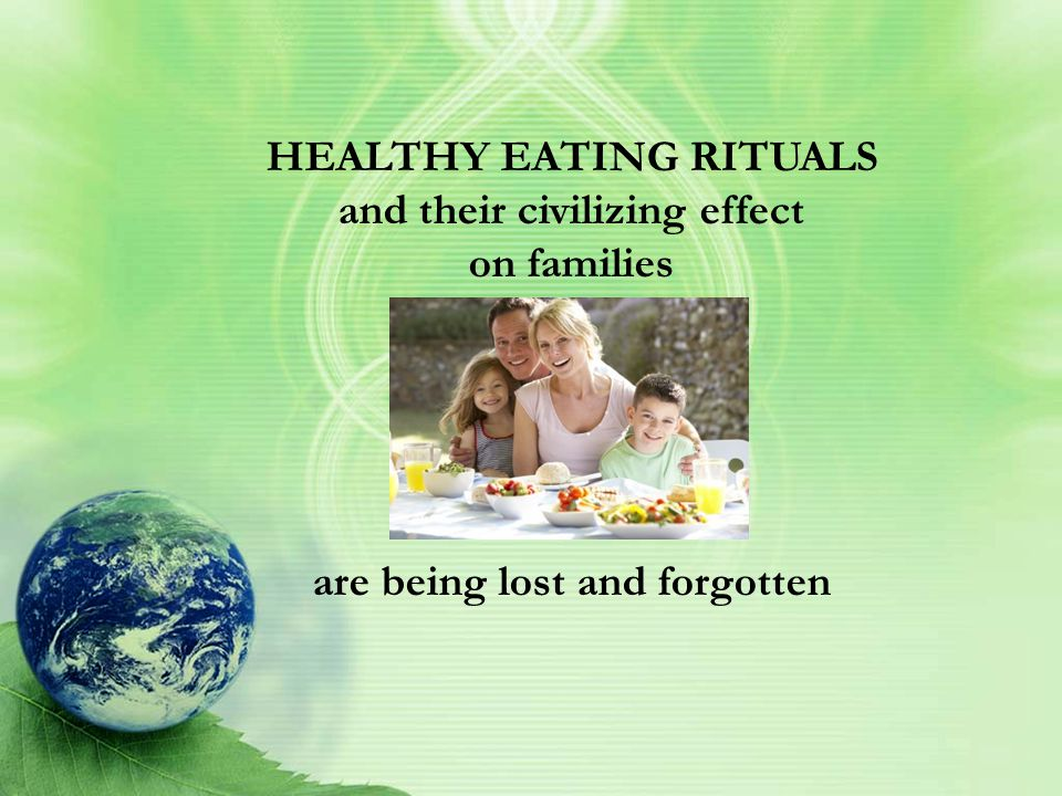 HEALTHY EATING RITUALS and their civilizing effect on families are being lost and forgotten