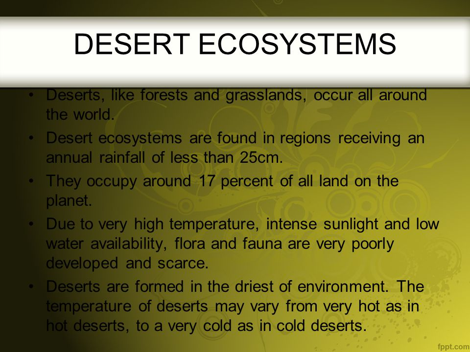 DESERT ECOSYSTEMS Deserts, like forests and grasslands, occur all around the world. Desert ecosystems are found in regions receiving an annual rainfal