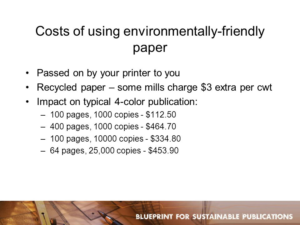 Costs of using environmentally-friendly paper Passed on by your printer to you Recycled paper – some mills charge $3 extra per cwt Impact on typical 4-color publication: –100 pages, 1000 copies - $112.50 –400 pages, 1000 copies - $464.70 –100 pages, 10000 copies - $334.80 –64 pages, 25,000 copies - $453.90