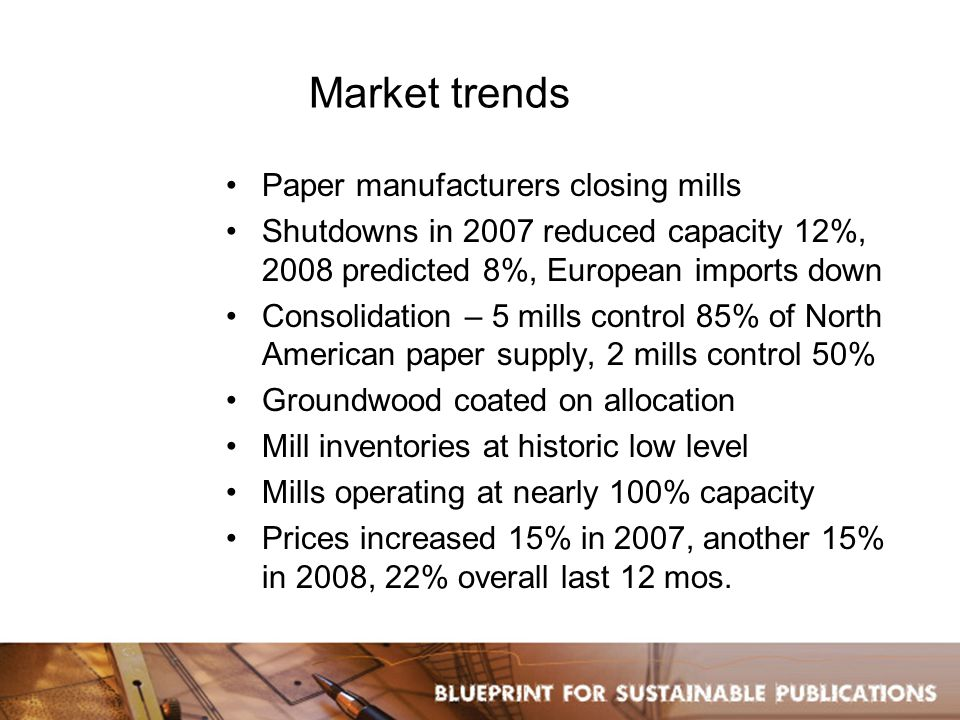 Market trends Paper manufacturers closing mills Shutdowns in 2007 reduced capacity 12%, 2008 predicted 8%, European imports down Consolidation – 5 mills control 85% of North American paper supply, 2 mills control 50% Groundwood coated on allocation Mill inventories at historic low level Mills operating at nearly 100% capacity Prices increased 15% in 2007, another 15% in 2008, 22% overall last 12 mos.
