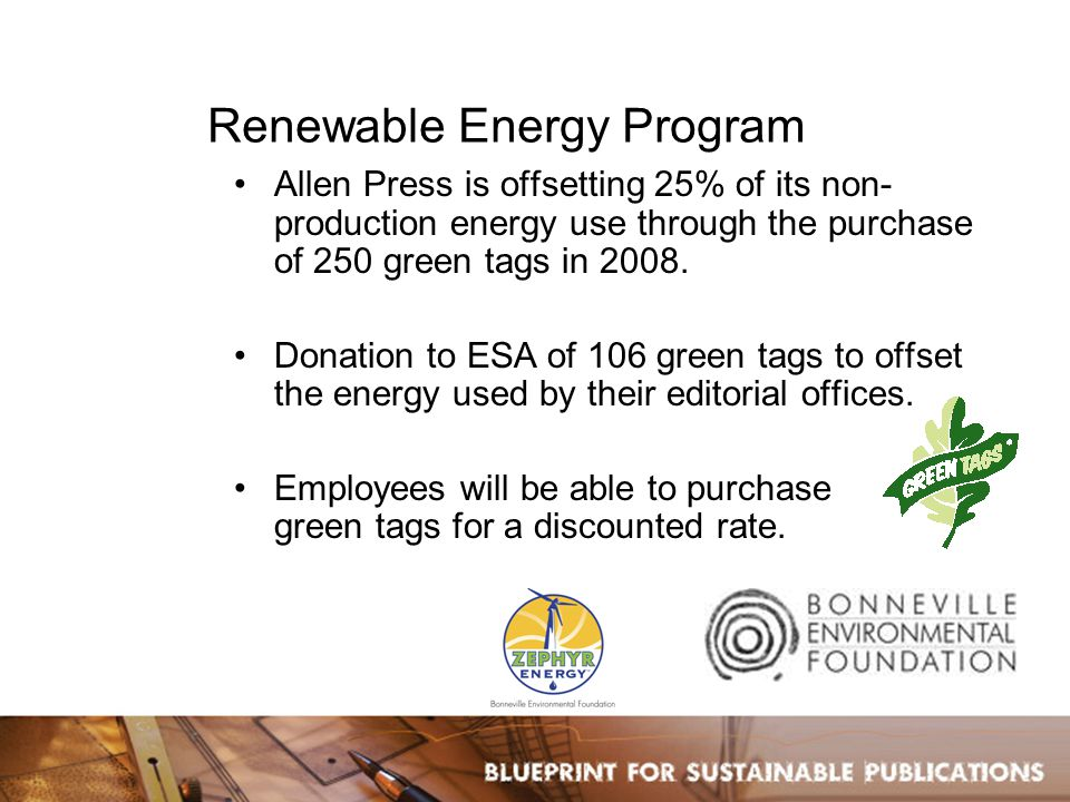 Renewable Energy Program Allen Press is offsetting 25% of its non- production energy use through the purchase of 250 green tags in 2008.
