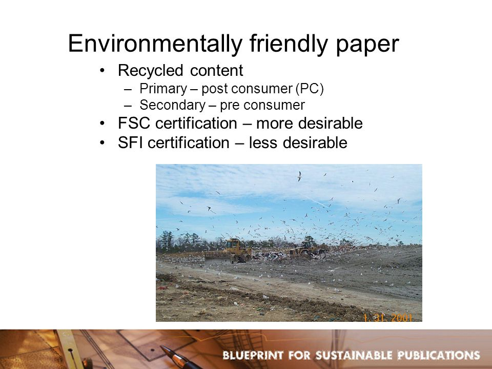 Environmentally friendly paper Recycled content –Primary – post consumer (PC) –Secondary – pre consumer FSC certification – more desirable SFI certification – less desirable