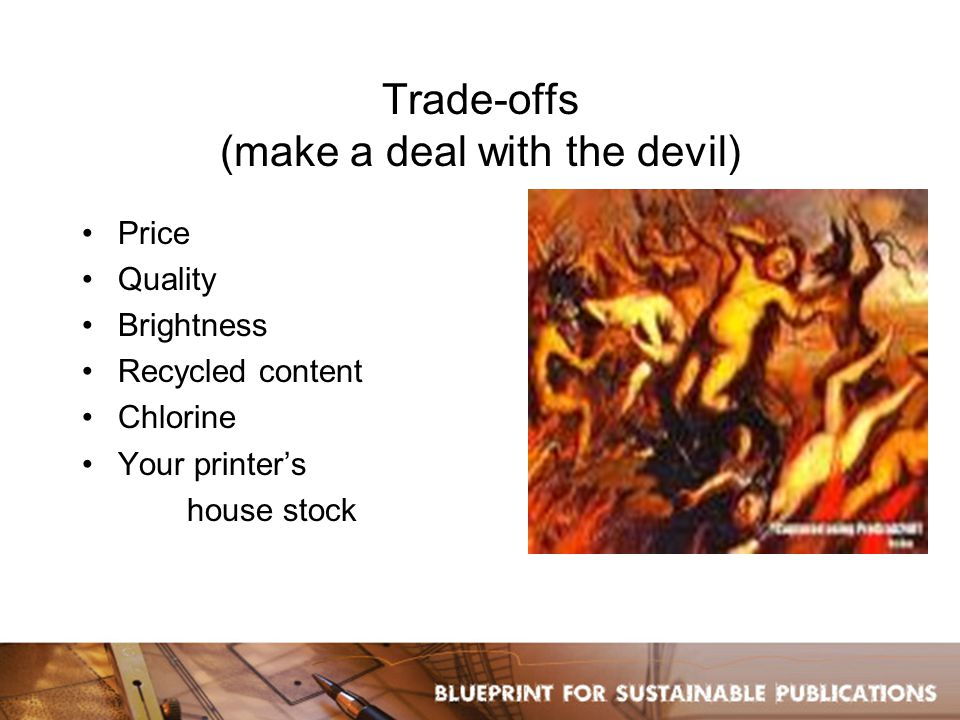 Trade-offs (make a deal with the devil) Price Quality Brightness Recycled content Chlorine Your printer's house stock