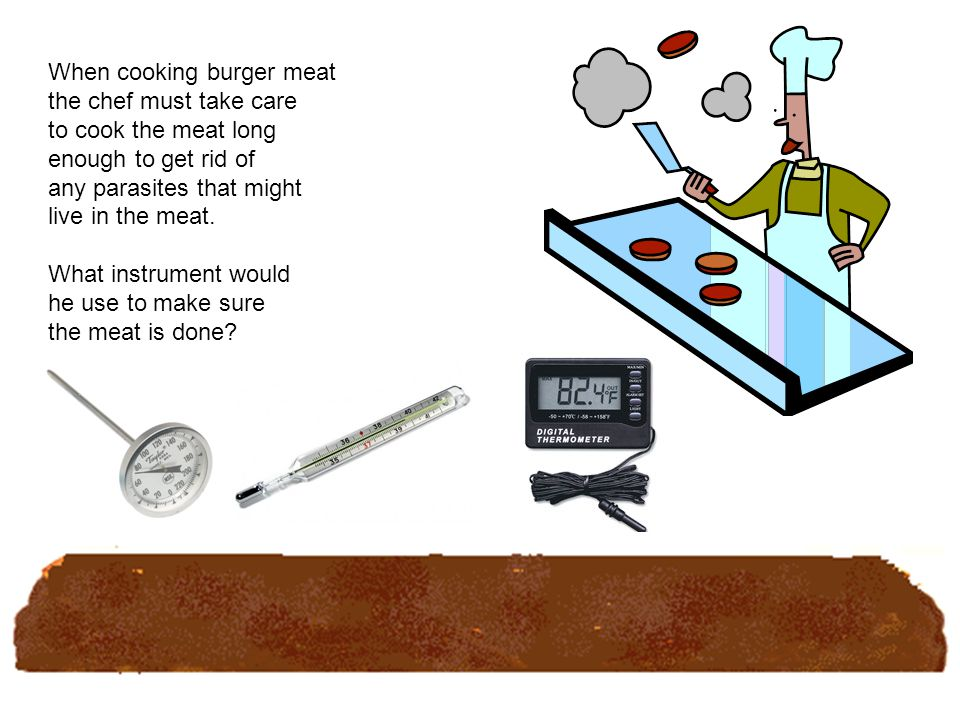 When cooking burger meat the chef must take care to cook the meat long enough to get rid of any parasites that might live in the meat.