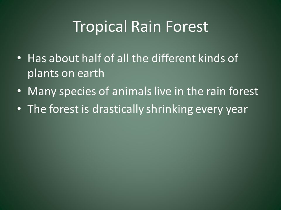 Tropical Rain Forest Has about half of all the different kinds of plants on earth Many species of animals live in the rain forest The forest is drasti