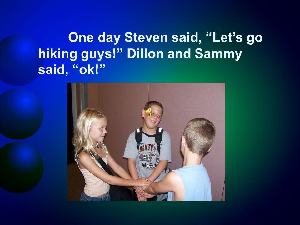 One day Steven said, Let's go hiking guys! Dillon and Sammy said, ok!