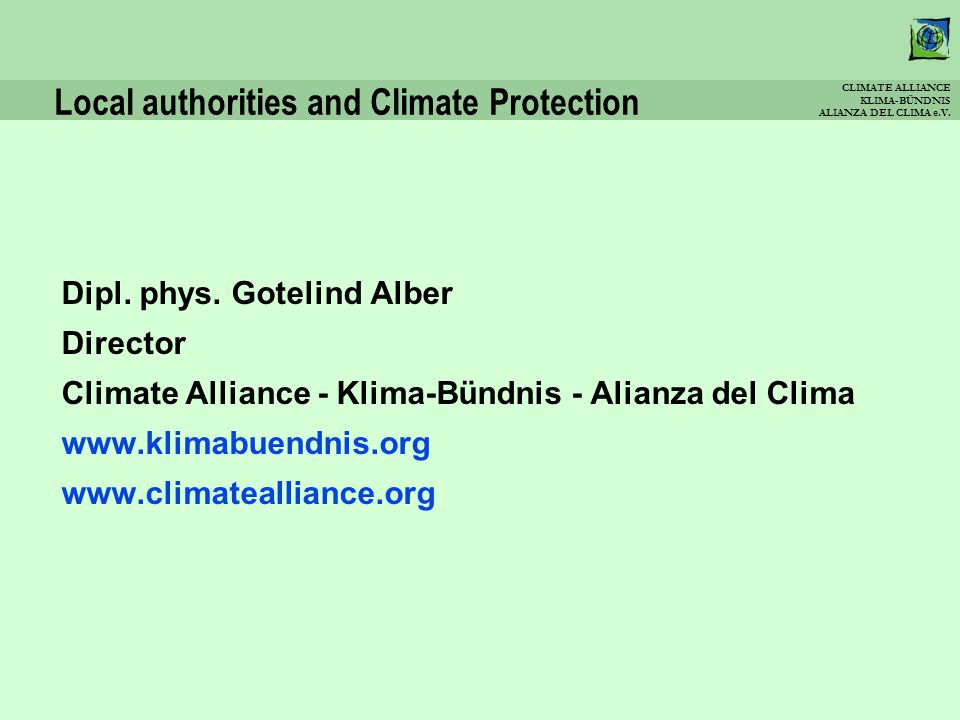 CLIMATE ALLIANCE KLIMA-BÜNDNIS ALIANZA DEL CLIMA e.V. Local authorities and Climate Protection Dipl. phys. Gotelind Alber Director Climate Alliance -