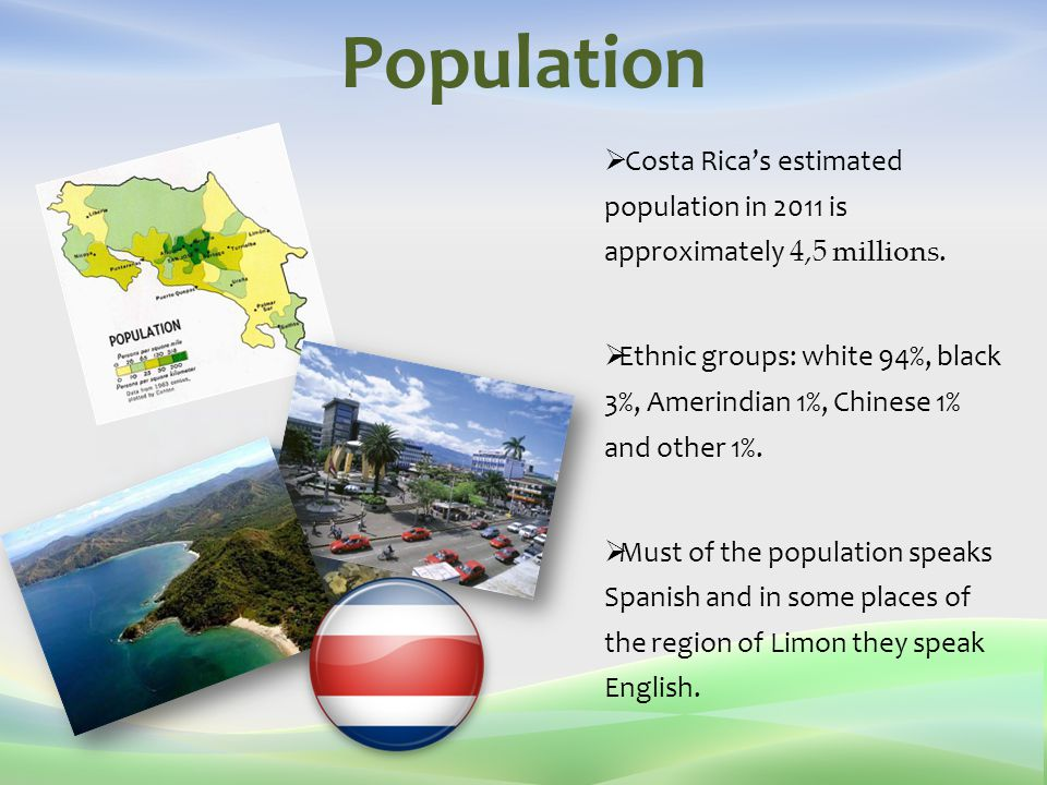 Population  Costa Rica's estimated population in 2011 is approximately 4,5 millions.  Ethnic groups: white 94%, black 3%, Amerindian 1%, Chinese 1%