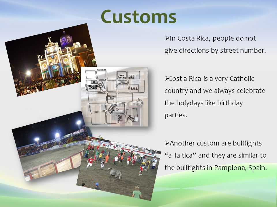 Customs  In Costa Rica, people do not give directions by street number.  Cost a Rica is a very Catholic country and we always celebrate the holydays