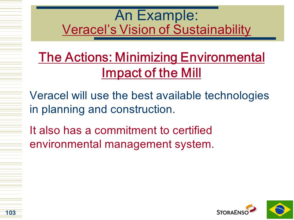 103 An Example: Veracel's Vision of Sustainability The Actions: Minimizing Environmental Impact of the Mill Veracel will use the best available techno