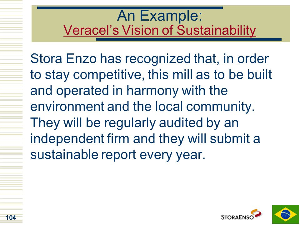 104 An Example: Veracel's Vision of Sustainability Stora Enzo has recognized that, in order to stay competitive, this mill as to be built and operated