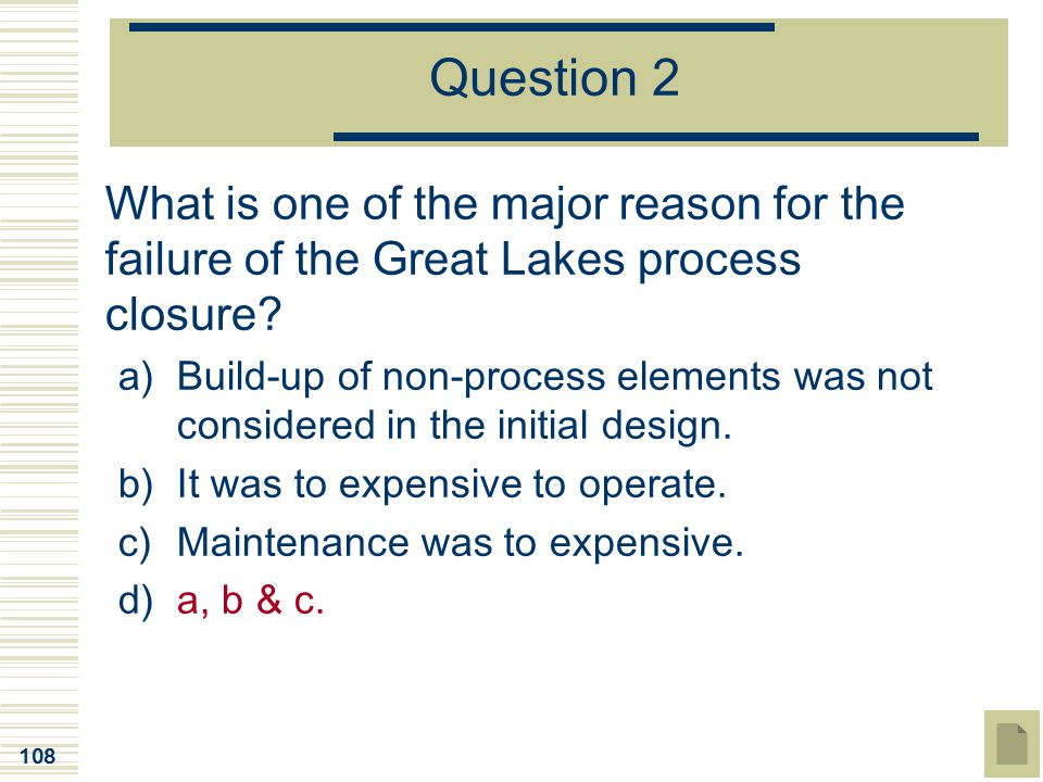 108 Question 2 What is one of the major reason for the failure of the Great Lakes process closure? a)Build-up of non-process elements was not consider
