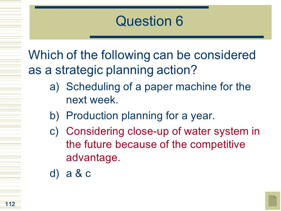 112 Question 6 Which of the following can be considered as a strategic planning action? a)Scheduling of a paper machine for the next week. b)Productio