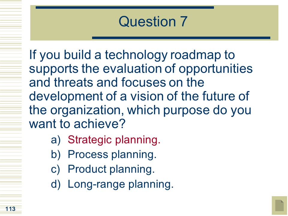 113 Question 7 If you build a technology roadmap to supports the evaluation of opportunities and threats and focuses on the development of a vision of