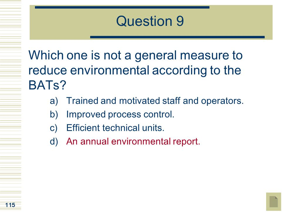 115 Question 9 Which one is not a general measure to reduce environmental according to the BATs? a)Trained and motivated staff and operators. b)Improv
