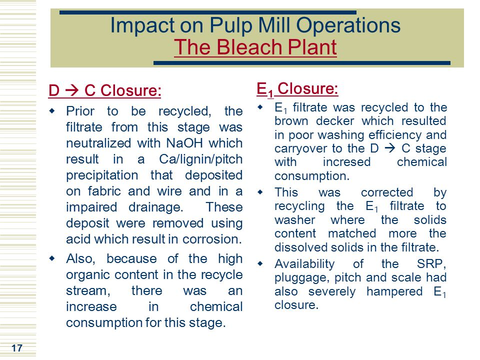 17 Impact on Pulp Mill Operations The Bleach Plant D  C Closure:  Prior to be recycled, the filtrate from this stage was neutralized with NaOH which