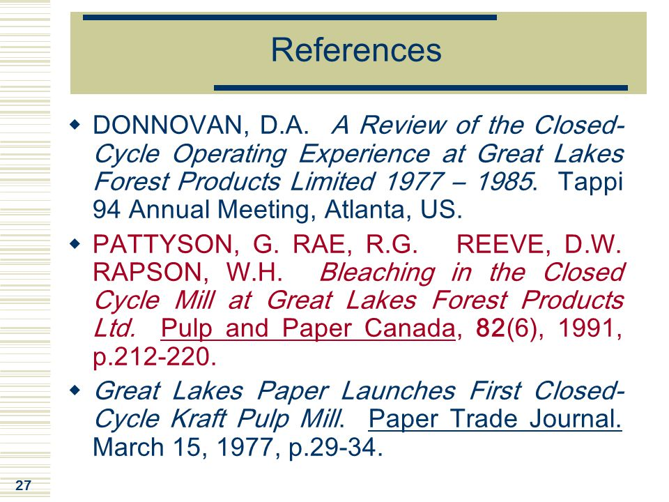 27 References  DONNOVAN, D.A. A Review of the Closed- Cycle Operating Experience at Great Lakes Forest Products Limited 1977 – 1985. Tappi 94 Annual