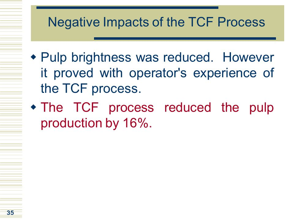 35 Negative Impacts of the TCF Process  Pulp brightness was reduced. However it proved with operator's experience of the TCF process.  The TCF proce