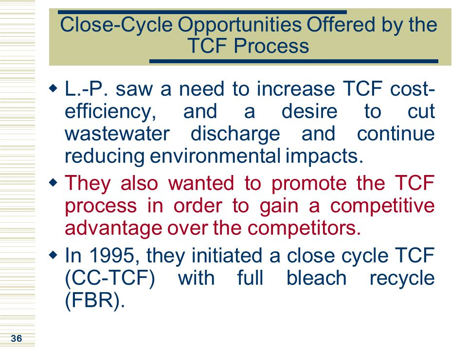 36 Close-Cycle Opportunities Offered by the TCF Process  L.-P. saw a need to increase TCF cost- efficiency, and a desire to cut wastewater discharge