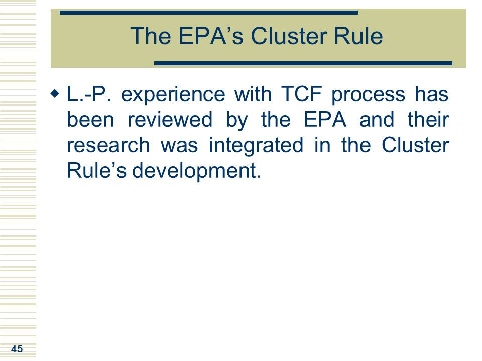 45 The EPA's Cluster Rule  L.-P. experience with TCF process has been reviewed by the EPA and their research was integrated in the Cluster Rule's dev
