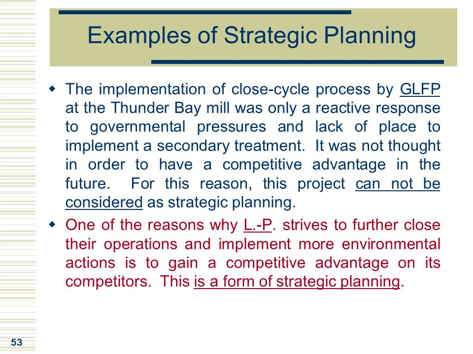 53 Examples of Strategic Planning  The implementation of close-cycle process by GLFP at the Thunder Bay mill was only a reactive response to governme