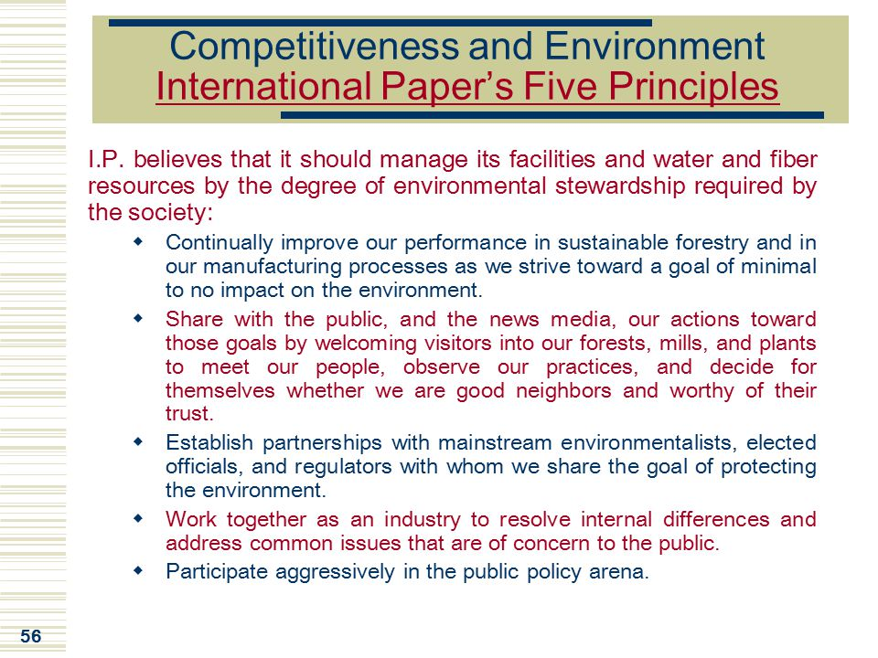 56 Competitiveness and Environment International Paper's Five Principles I.P. believes that it should manage its facilities and water and fiber resour