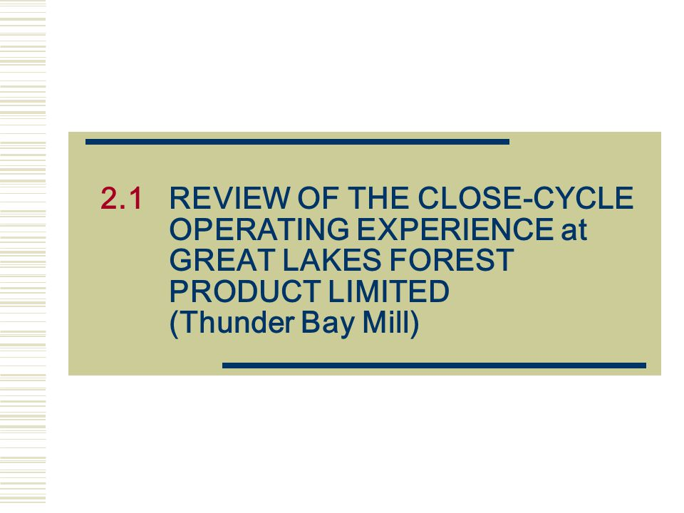 2.1 REVIEW OF THE CLOSE-CYCLE OPERATING EXPERIENCE at GREAT LAKES FOREST PRODUCT LIMITED (Thunder Bay Mill)