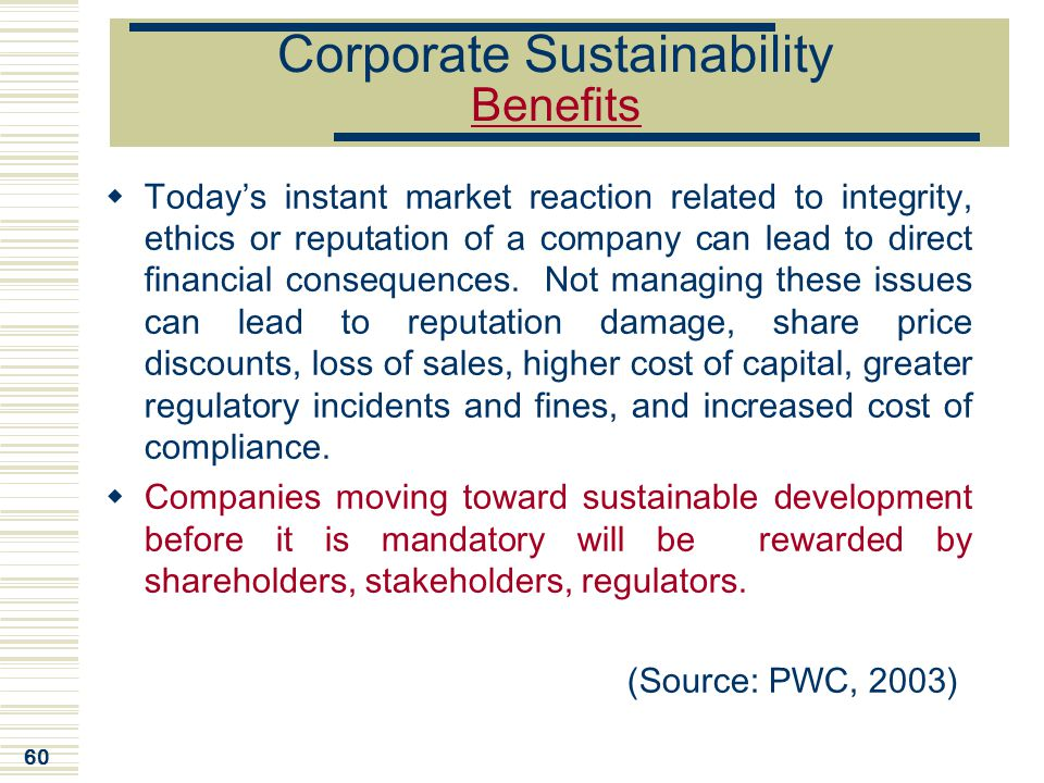 60 Corporate Sustainability Benefits  Today's instant market reaction related to integrity, ethics or reputation of a company can lead to direct fina