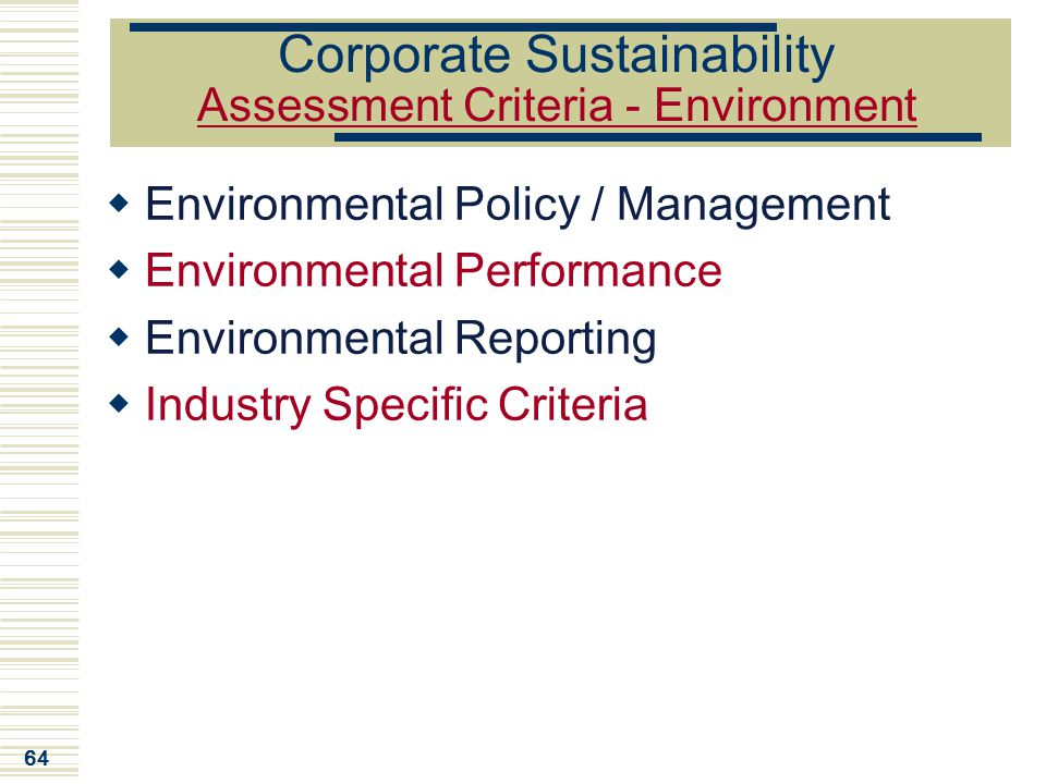 64 Corporate Sustainability Assessment Criteria - Environment  Environmental Policy / Management  Environmental Performance  Environmental Reportin