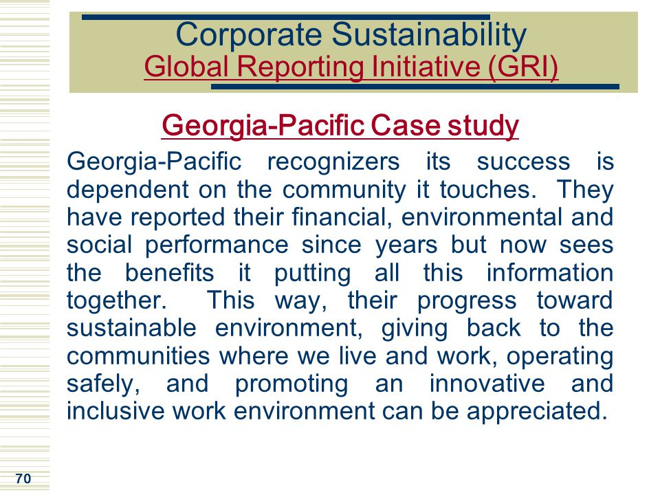 70 Corporate Sustainability Global Reporting Initiative (GRI) Georgia-Pacific Case study Georgia-Pacific recognizers its success is dependent on the c
