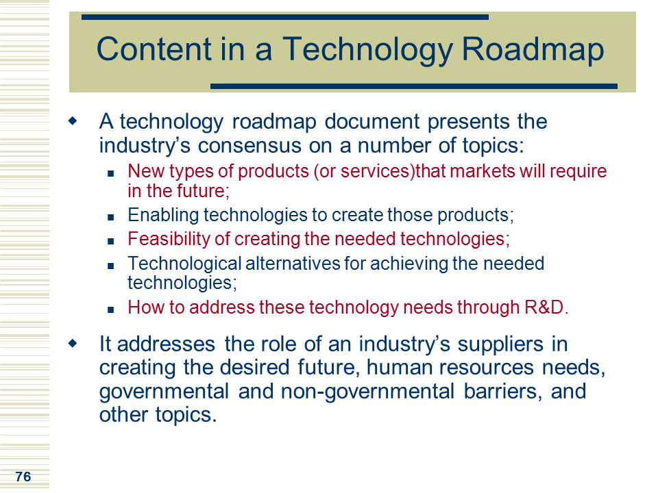 76 Content in a Technology Roadmap  A technology roadmap document presents the industry's consensus on a number of topics: New types of products (or