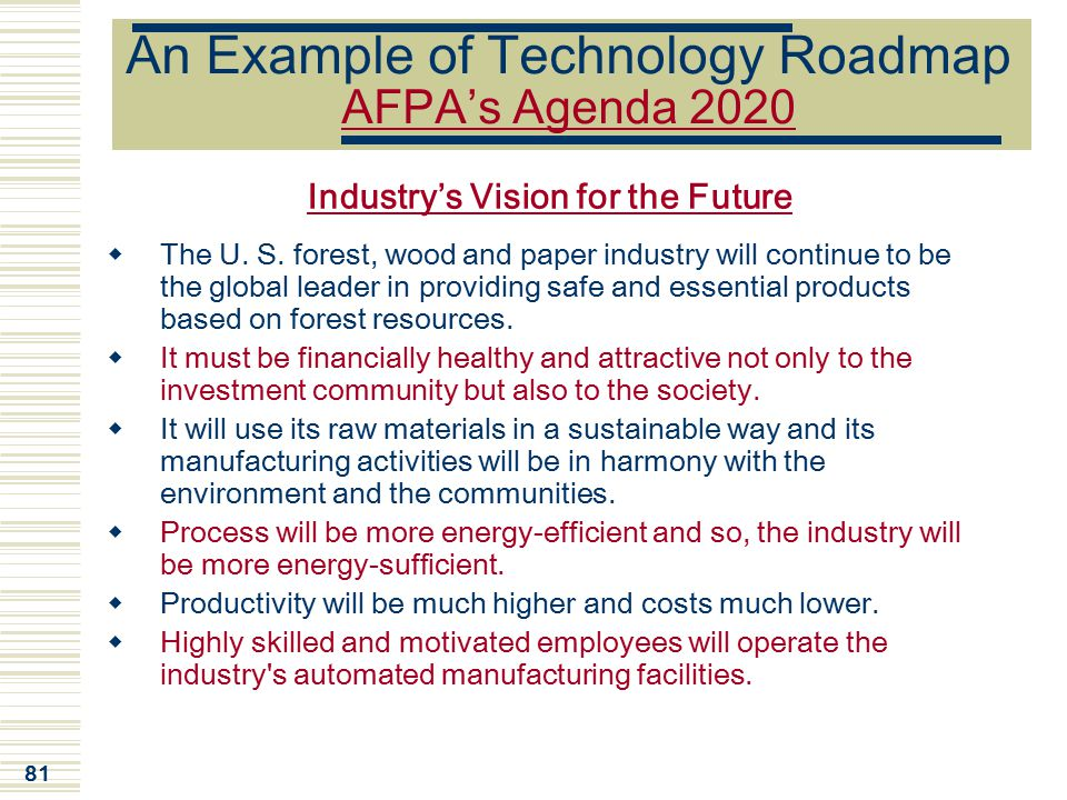 81 An Example of Technology Roadmap AFPA's Agenda 2020 Industry's Vision for the Future  The U. S. forest, wood and paper industry will continue to b